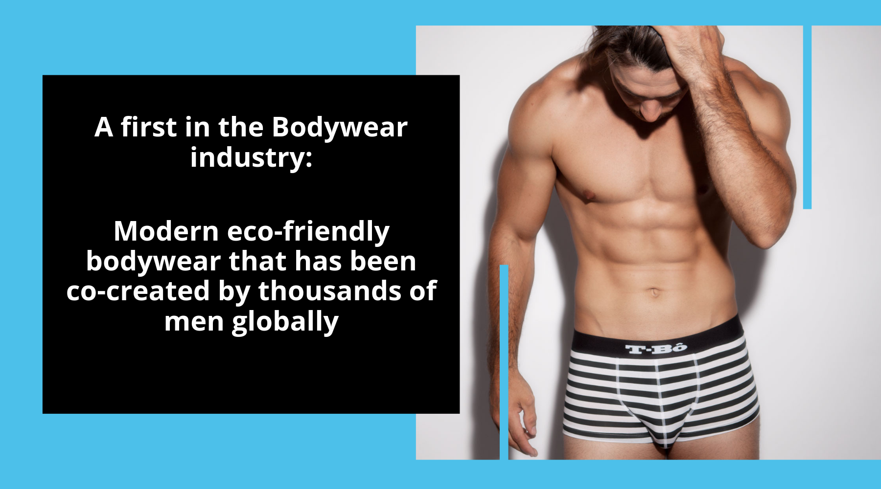 A first in the Bodywear industry: Modern eco-friendly bodywear that has been co-created by thousands of men globally