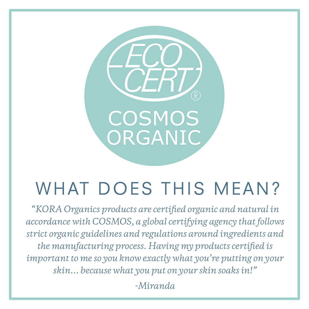 Certified Organic in accordance with COSMOS, a global certifying agency that follows strict organic guidelines and regulations.