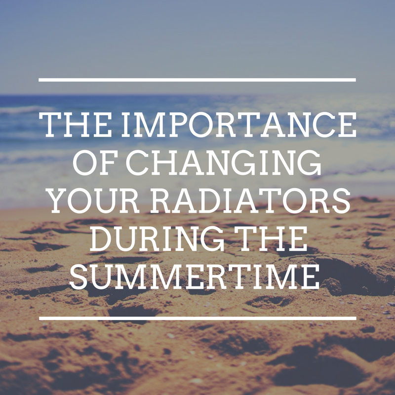 The importance of changing your radiators during the summertime whilst it's still warm.