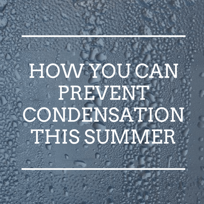 Condensation and how you can prevent it this summer.