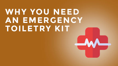 Why You Need an Emergency Toiletry Kit