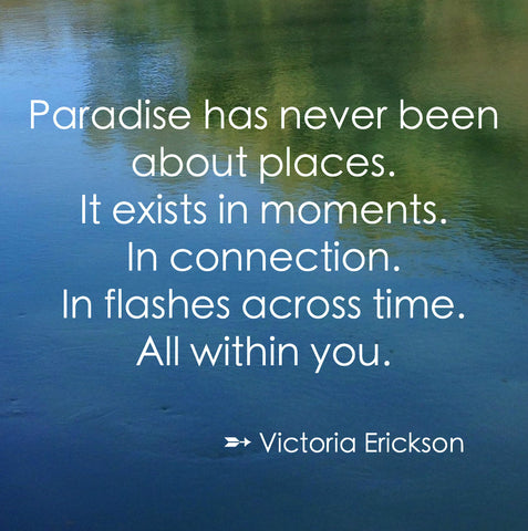 Paradise has never been about places. It exists in moments. In connection. In flashes across time. All within you. - Victoria Erickson