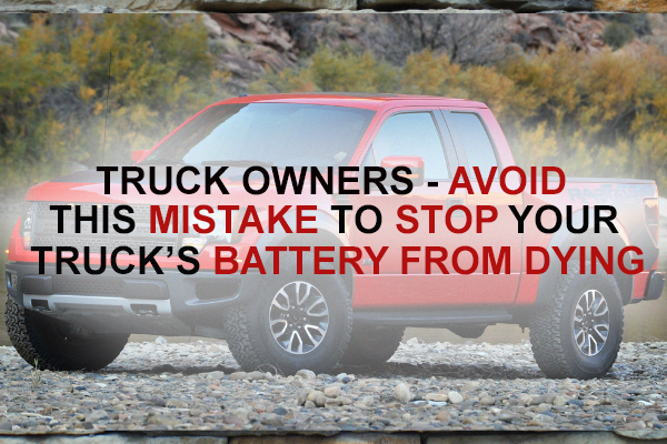 Truck Owners - Avoid these mistakes to stop your truck's battery from dying