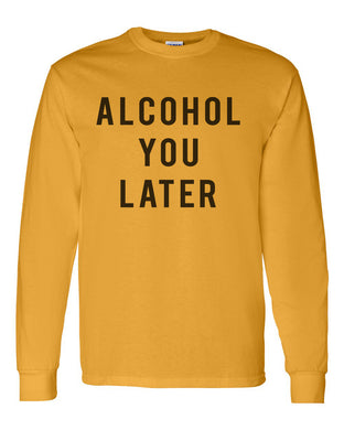 Alcohol You Later Unisex Long Sleeve T Shirt - Wake Slay Repeat