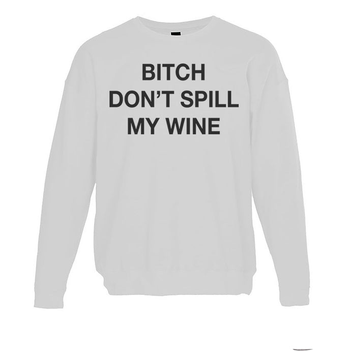 Bitch Don't Spill My Wine Unisex Sweatshirt - Wake Slay Repeat