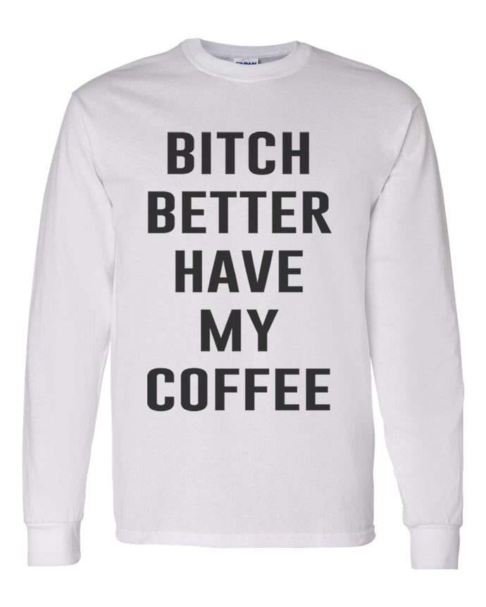 Bitch Better Have My Coffee Unisex Long Sleeve T Shirt - Wake Slay Repeat