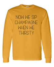 Load image into Gallery viewer, Now We Sip Champagne When We Thirsty Unisex Long Sleeve T Shirt - Wake Slay Repeat