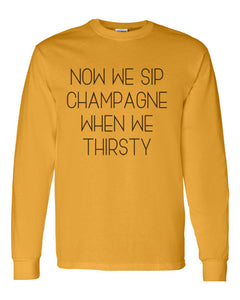 Now We Sip Champagne When We Thirsty Unisex Long Sleeve T Shirt - Wake Slay Repeat