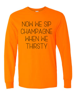 Now We Sip Champagne When We Thirsty Unisex Long Sleeve T Shirt