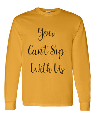 You Can't Sip With Us Unisex Long Sleeve T Shirt