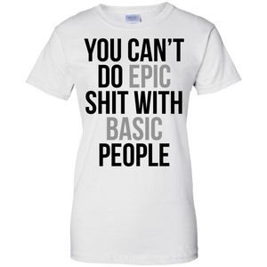 You Can't Do Epic Shit With Basic People Women's Shirt