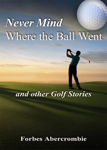 Never Mind Where the Ball Went and other Golf Stories - Spring Leaf Books