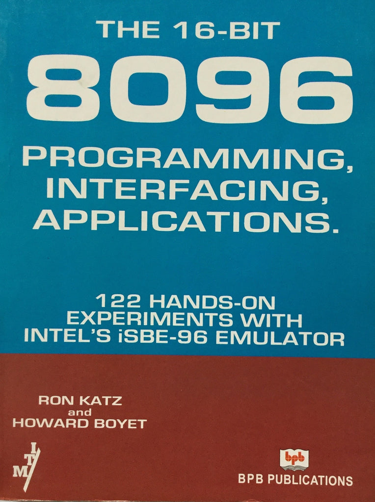 The 16-Bit 8096 Programming, Interfacing, Applications, 122 Hands-on Experiments With Intel's iSBE-96 Emulator  By Katz R, Boyet H