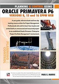Planning & Control Using ORACLE PRIMAVERA P6  Versions 8, 15 and 16 EPPM Web By Paul E.  Harris