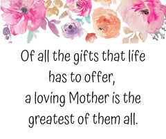 Quote For Mom | Of all the gifts that life has to offer, a loving mother is the greatest of them all
