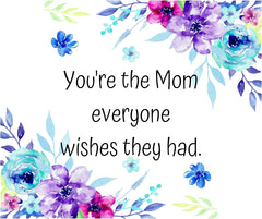You're the mom everyone wishes they had quote