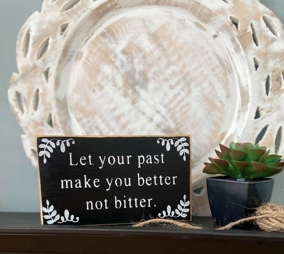 Small Wooden Block Sign | Let Your Past Make You Better Not Bitter
