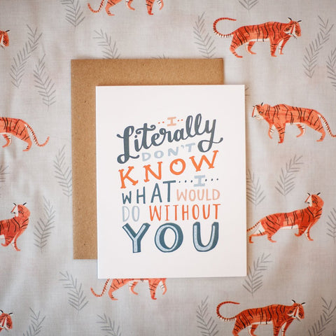 Better Left Said - Greeting Card - I Literally Don't Know What I Would Do Without You
