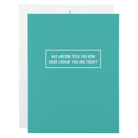 Classy Cards - Greeting Card - Has Anyone Told You How Good Lookin' You Are Today?