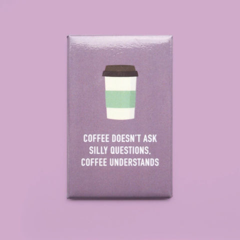 Classy Cards - Magnet - Coffee Doesn't Ask Silly Questions, Coffee Understands