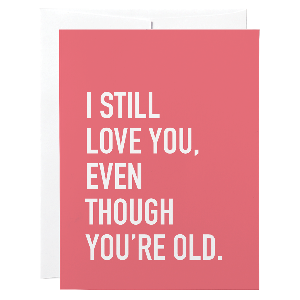 Classy Cards - Greeting Card - I Still Love You, Even Though You're Old