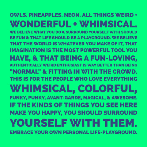 "Owls. Pineapples. Neon. All things weird + wonderful + whimsical.   We believe what you do & surround yourself with should be fun & that life should be a playground. We believe that the world is whatever you make of it, that imagination is the most powerful tool you have, & that being a fun-loving, authentically weird enthusiast is way better than being ""normal"" & fitting in with the crowd.  This is for the people who love everything whimsical, colorful, funky, punky, avant-garde, magical, & awesome. If the kinds of things you see here make you happy, you should surround yourself with them. Embrace your own personal life-playground."