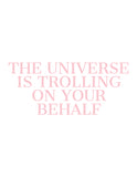 "The Universe is Trolling on My Behalf Poster Print - 9 Colors - 8-1/2"" x 11"" Print"