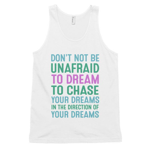 Don't Not Be Unafraid To Dream To Chase Your Dreams In The Direction Of Your Dreams tank top, bird fur