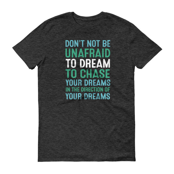 Don't Not Be Unafraid To Dream To Chase Your Dreams In The Direction Of Your Dreams