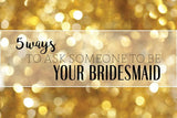 5 Ways to Ask Someone to Be Your Bridesmaid
