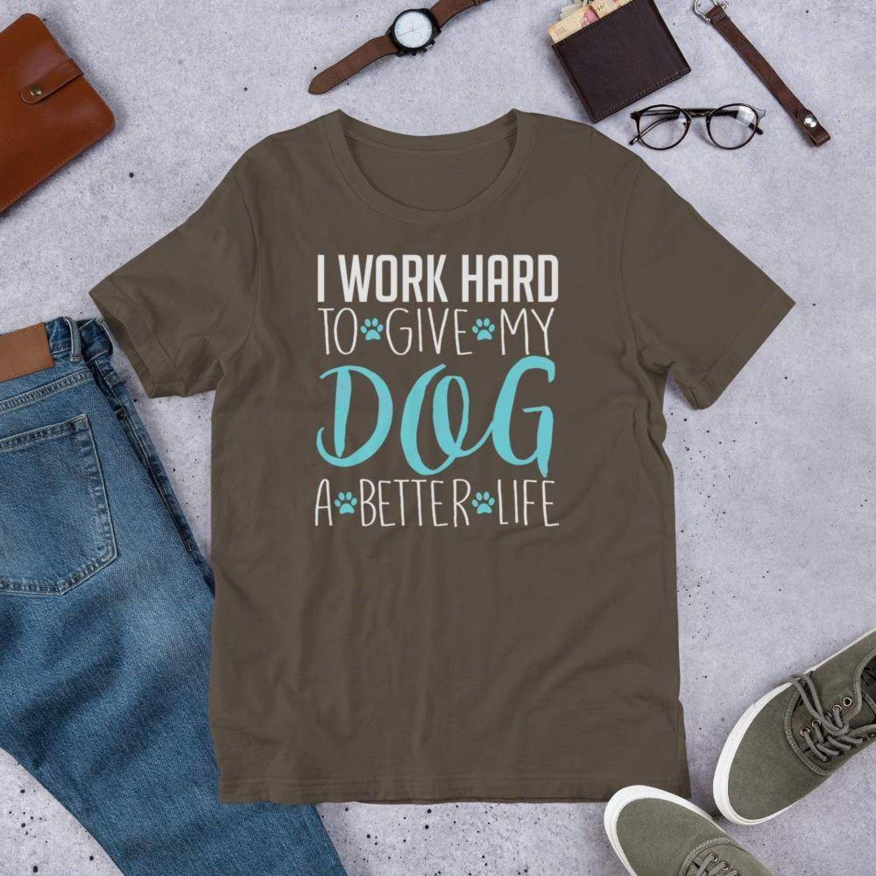 I work Hard To Give My Dog A Better Life Tee.