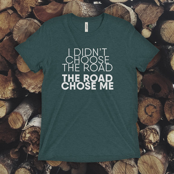 TEE - I didn't choose the road, the road chose me