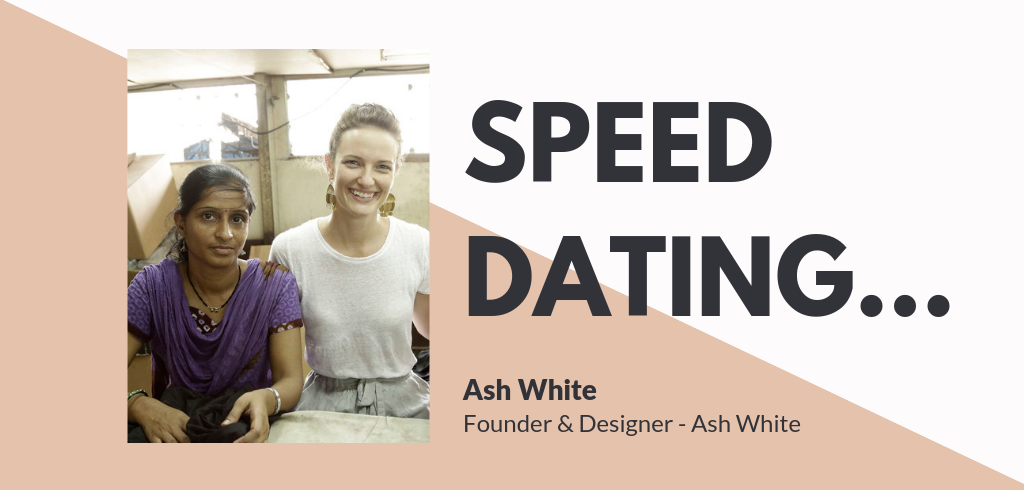 Speed Dating...Ash White, Founder & Designer Ash White