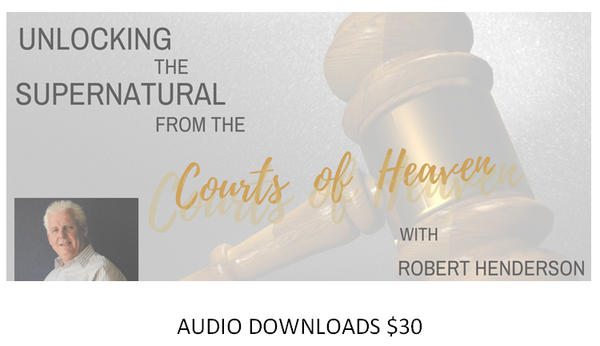 Robert Henderson - AUDIO DOWNLOADS - Unlocking the Supernatural from the Courts of Heaven