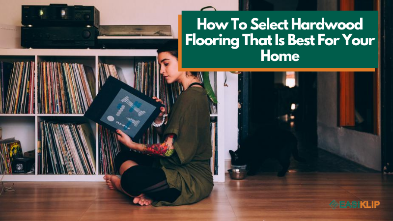 How to Select Hardwood Flooring That is Best for Your Home