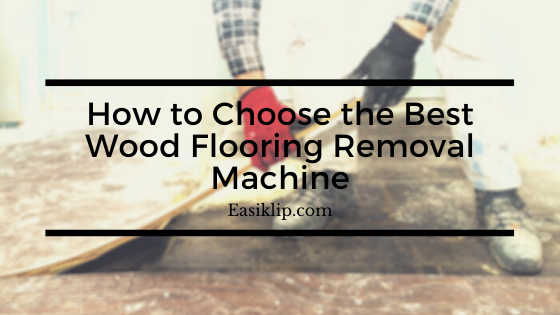 How to Choose the Best Wood Flooring Removal Machine