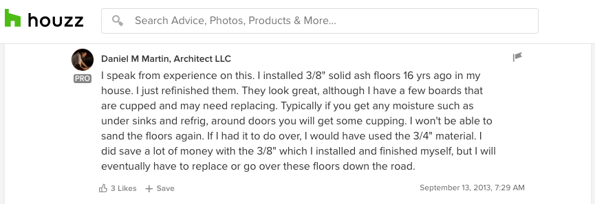 """I speak from experience on this. I installed 3/8"" solid ash floors 16 years ago in my house. I just refinished them. I won't be able to sand the floors again. If I had it to do over, I would have used the 3/4"" material. I did save a lot of money with the 3/8"" which I installed and finished myself, but I will eventually have to replace or go over these floors down the road."" - Daniel M Martin, Architect LLC"
