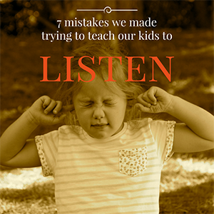 7 mistakes we made trying to teach our kids to listen