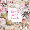 SAY IT WITH PEARLS