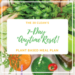 "The 30 Clean ""Anytime"" 7-Day Reset - Plant Based Meal Plan"