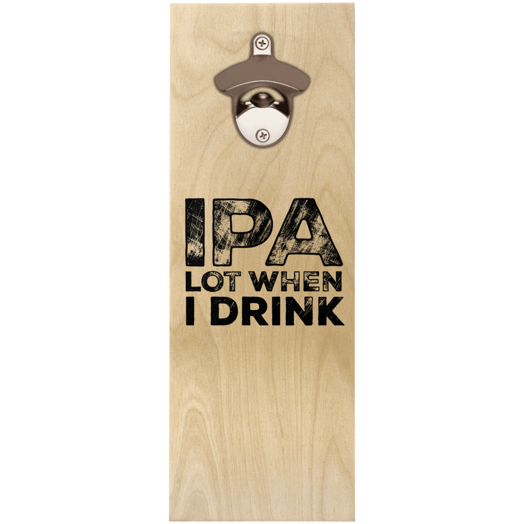 IPA Lot When I Drink Wooden Wall Hanging Bottle Opener