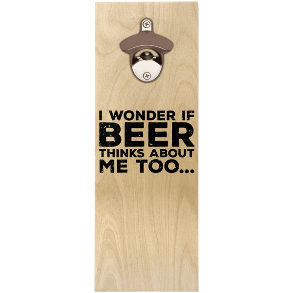 I Wonder If Beer Thinks About Me Too Wooden Wall Hanging Bottle Opener Bottle Openers - The Beer Lodge