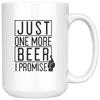 Just One More Beer I Promise 15oz Mug Drinkware - The Beer Lodge