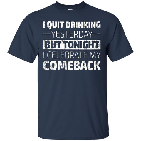 I Quit Drinking Yesterday But Tonight I Celebrate My Comeback T-Shirt Apparel - The Beer Lodge