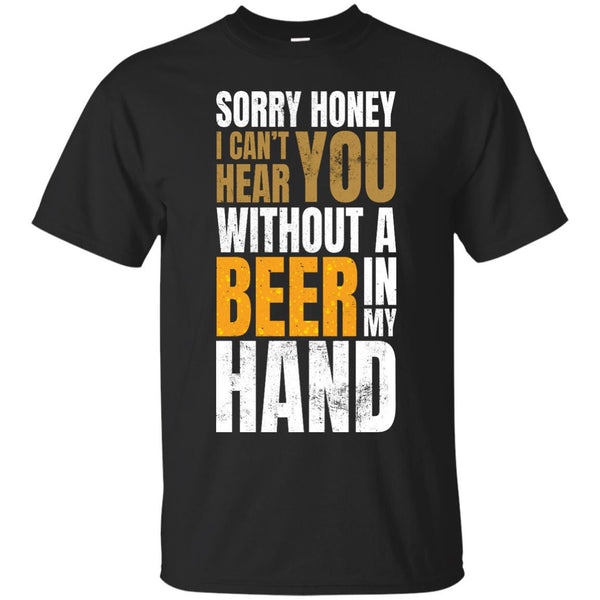 Sorry Honey I Can't Hear You Without A Beer In My Hand - The Beer Life