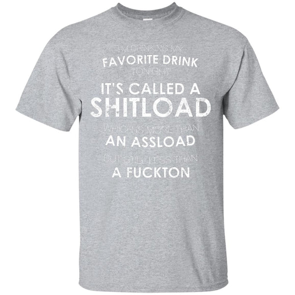 I'm Drinking My Favorite Drink Tonight It's Called A Shitload T-Shirt Apparel - The Beer Lodge
