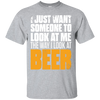 I Just Want Someone Who Look At Me The Way I Look At Beer T-Shirt Apparel - The Beer Lodge