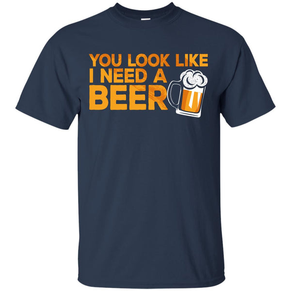 You Look Like I Need A Beer T-Shirt Apparel - The Beer Lodge