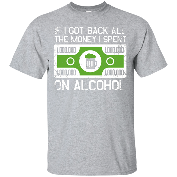 If I Got Back All The Money I Spent On Alcohol T-Shirt - The Beer Life