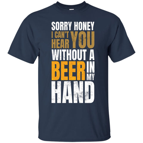 Sorry Honey I Can't Hear You Without A Beer In My Hand T-Shirt Apparel - The Beer Lodge